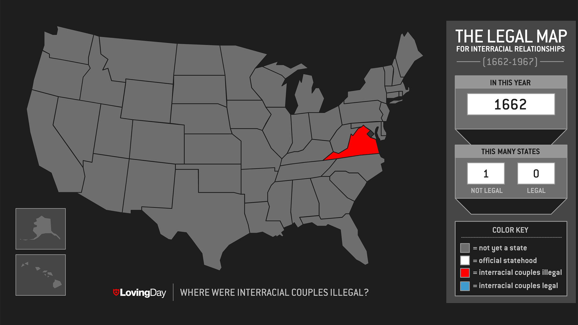 Loving Day: where were interracial couples illegal? The Legal Map for interracial relationships (1662-1967). In this year: 1662. This many states: 1 not legal, 0 legal. Virginia is the only official state.